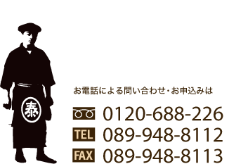 お電話による問い合わせ・お申込みはFREE:0120-688-226/TEL:089-948-8112/FAX:089-948-8113