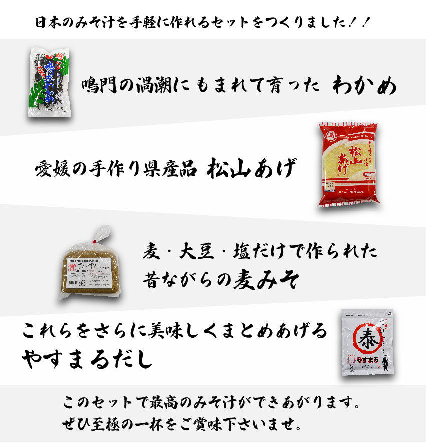 日本のみそ汁を手軽に作れるセットをつくりました!! 鳴門の渦潮にもまれて育った わかめ、 愛媛の手作り県産品 松山あげ、 麦・大豆・塩だけで作られた昔ながらの 麦みそ、 これらをさらに美味しくまとめあげるやすまるだし このセットで最高のみそ汁ができあがります。 ぜひ至極の一杯をご賞味下さいませ。